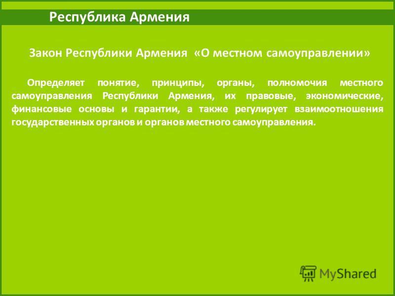 Республика Армения Закон Республики Армения «О местном самоуправлении» Определяет понятие, принципы, органы, полномочия местного самоуправления Республики Армения, их правовые, экономические, финансовые основы и гарантии, а также регулирует взаимоотн