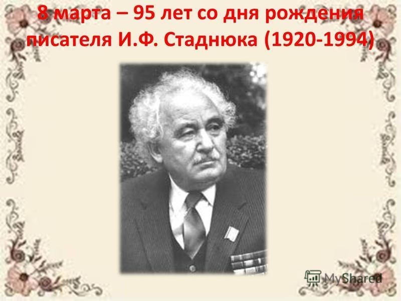 8 марта – 95 лет со дня рождения писателя И.Ф. Стаднюка (1920-1994)
