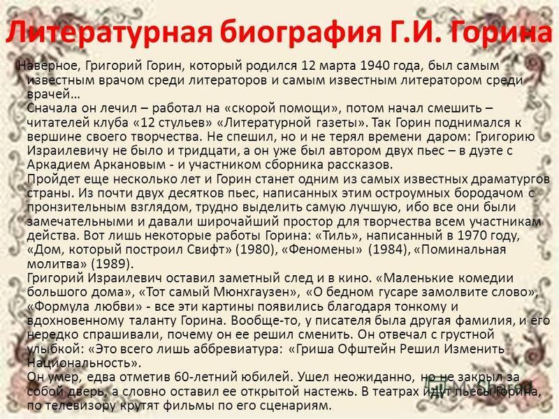 Литературная биография Г.И. Горина Наверное, Григорий Горин, который родился 12 марта 1940 года, был самым известным врачом среди литераторов и самым известным литератором среди врачей… Сначала он лечил – работал на «скорой помощи», потом начал смеши