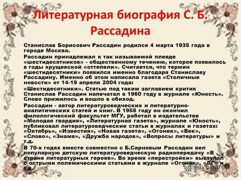 Литературная биография С. Б. Рассадина Станислав Борисович Рассадин родился 4 марта 1935 года в городе Москва. Рассадин принадлежал к так называемой плеяде «шестидесятников» - общественному течению, которое появилось в годы хрущевской «оттепели». Счи