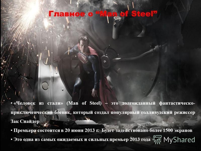 «Человек из стали» (Man of Steel) – это долгожданный фантастическо- приключенческий боевик, который создал популярный голливудский режиссер Зак Снайдер Премьера состоится в 20 июня 2013 г. Будет задействовано более 1500 экранов Это одна из самых ожид