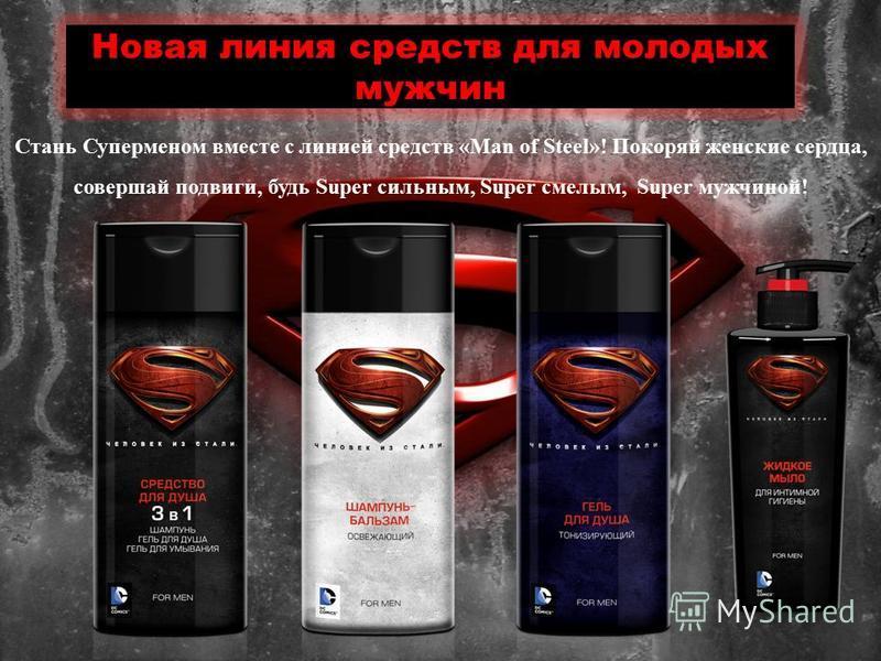 Новая линия средств для молодых мужчин Стань Суперменом вместе с линией средств «Man of Steel»! Покоряй женские сердца, совершай подвиги, будь Super сильным, Super смелым, Super мужчиной!