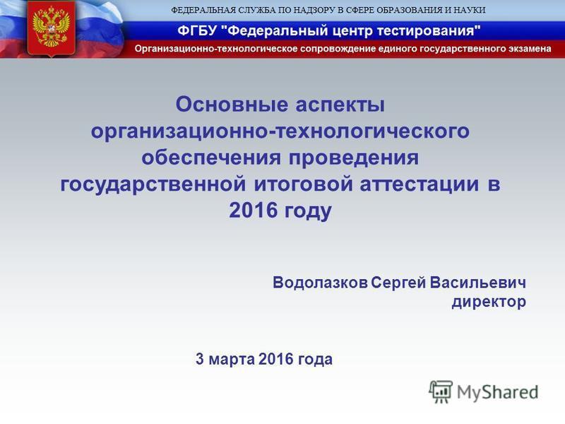 Основные аспекты организационно-технологического обеспечения проведения государственной итоговой аттестации в 2016 году Водолазков Сергей Васильевич директор 3 марта 2016 года