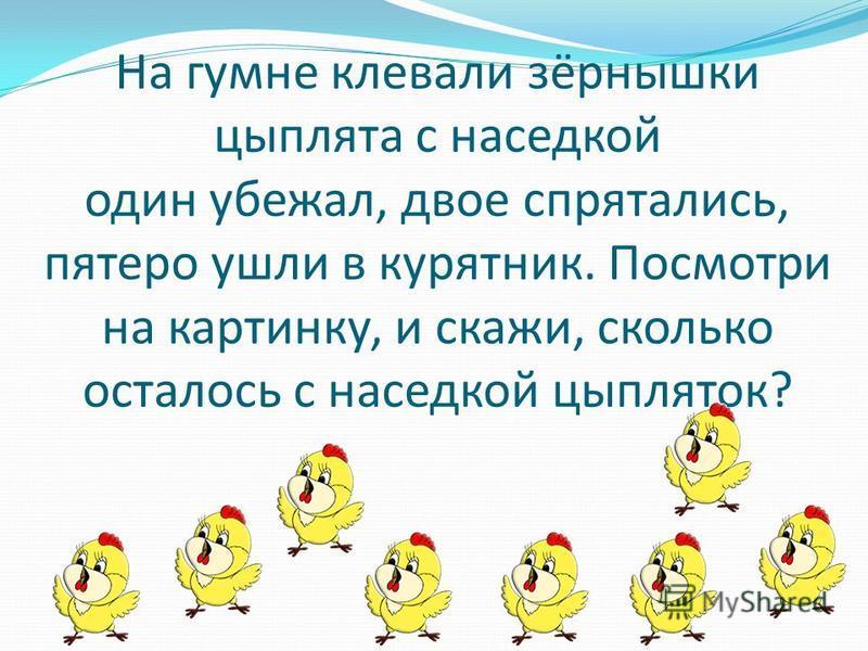 На гумне клевали зёрнышки цыплята с наседкой один убежал, двое спрятались, пятеро ушли в курятник. Посмотри на картинку, и скажи, сколько осталось с наседкой цыпляток?