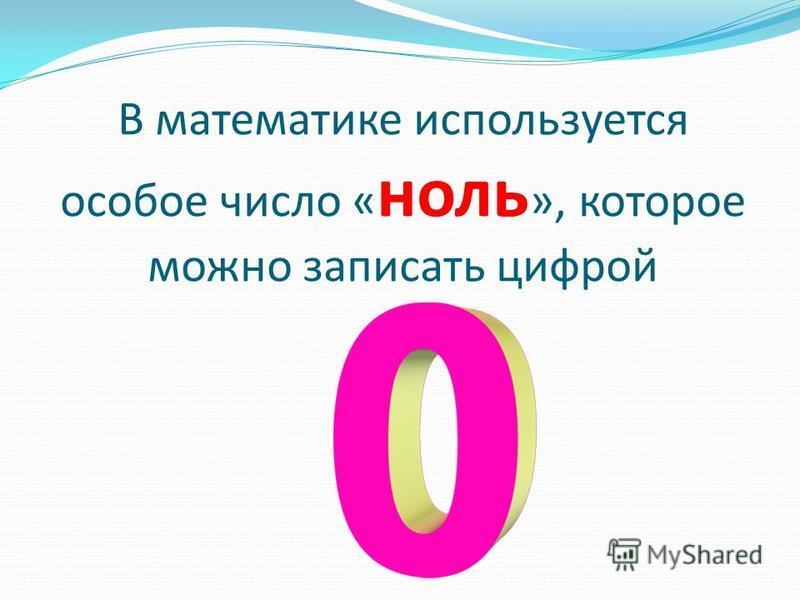 В математике используется особое число « ноль », которое можно записать цифрой