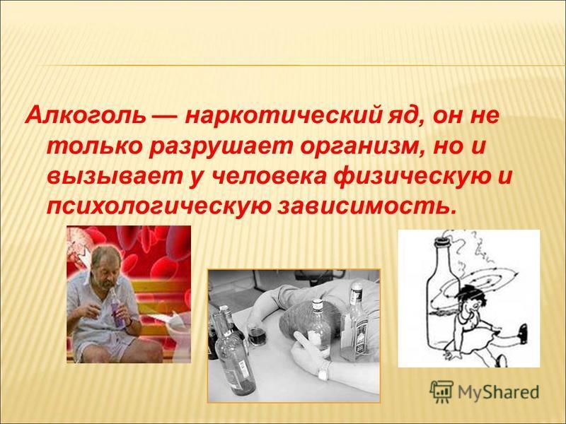 Алкоголь наркотический яд, он не только разрушает организм, но и вызывает у человека физическую и психологическую зависимость.