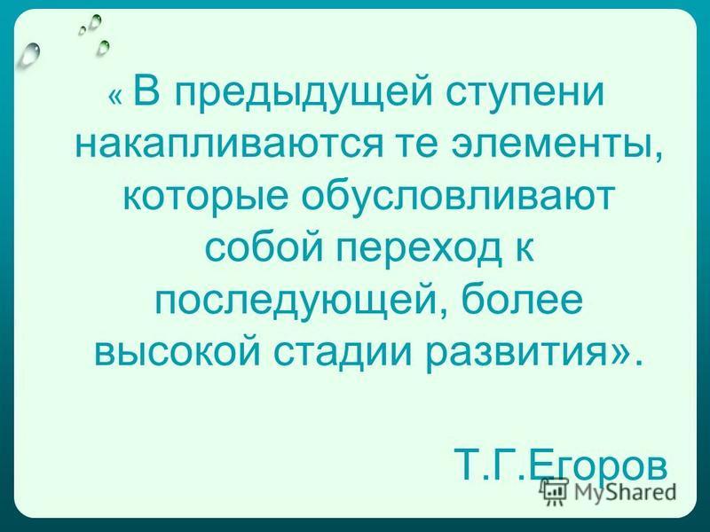 « В предыдущей ступени накапливаются те элементы, которые обусловливают собой переход к последующей, более высокой стадии развития». Т.Г.Егоров