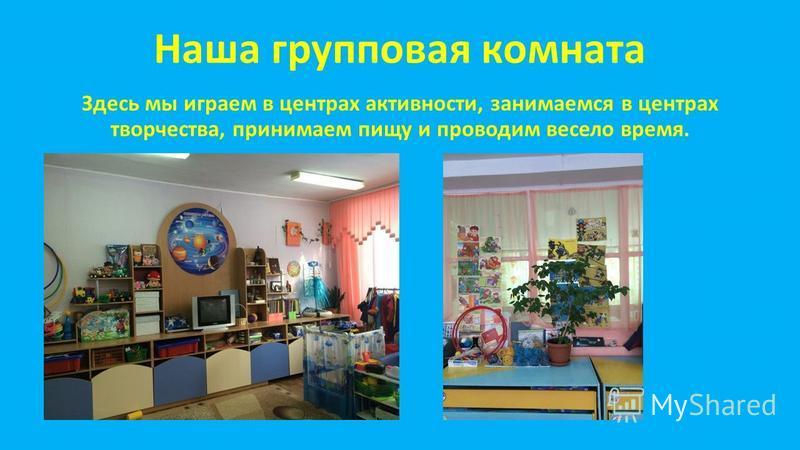 Наша групповая комната Здесь мы играем в центрах активности, занимаемся в центрах творчества, принимаем пищу и проводим весело время.