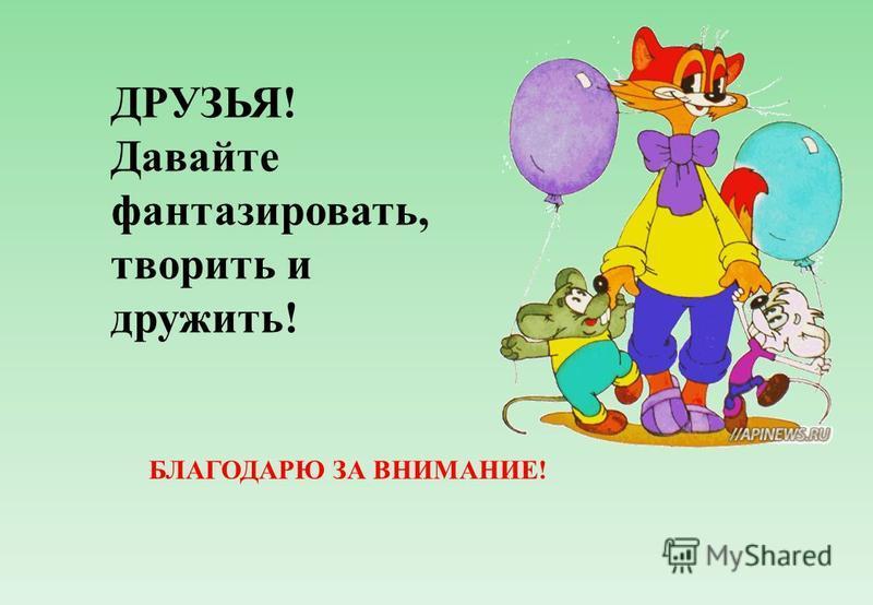 БЛАГОДАРЮ ЗА ВНИМАНИЕ! ДРУЗЬЯ! Давайте фантазировать, творить и дружить!