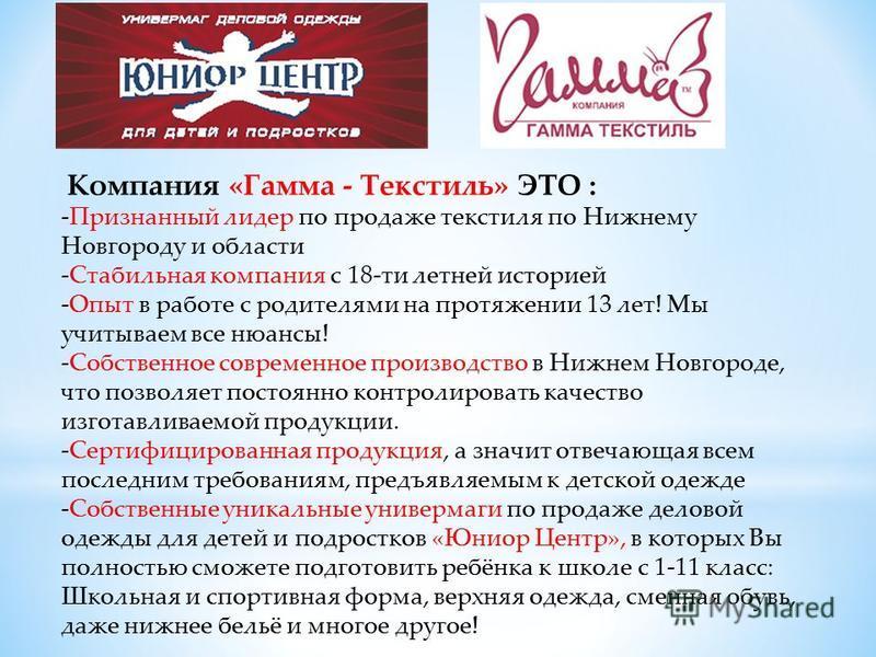 Компания «Гамма - Текстиль» ЭТО : -Признанный лидер по продаже текстиля по Нижнему Новгороду и области -Стабильная компания с 18-ти летней историей -Опыт в работе с родителями на протяжении 13 лет! Мы учитываем все нюансы! -Собственное современное пр