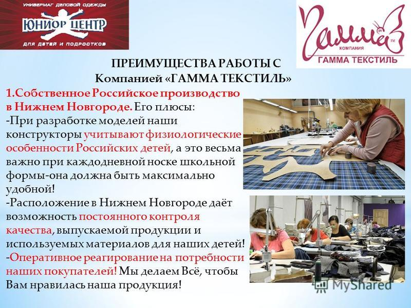 ПРЕИМУЩЕСТВА РАБОТЫ С Компанией «ГАММА ТЕКСТИЛЬ» 1. Собственное Российское производство в Нижнем Новгороде. Его плюсы: -При разработке моделей наши конструкторы учитывают физиологические особенности Российских детей, а это весьма важно при каждодневн