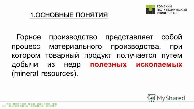 1. ОСНОВНЫЕ ПОНЯТИЯ Горное производство представляет собой процесс материального производства, при котором товарный продукт получается путем добычи из недр полезных ископаемых (mineral resources). 3