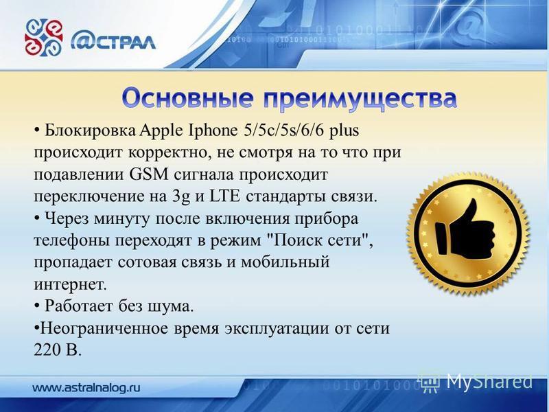 Блокировка Apple Iphone 5/5c/5s/6/6 plus происходит корректно, не смотря на то что при подавлении GSM сигнала происходит переключение на 3g и LTE стандарты связи. Через минуту после включения прибора телефоны переходят в режим