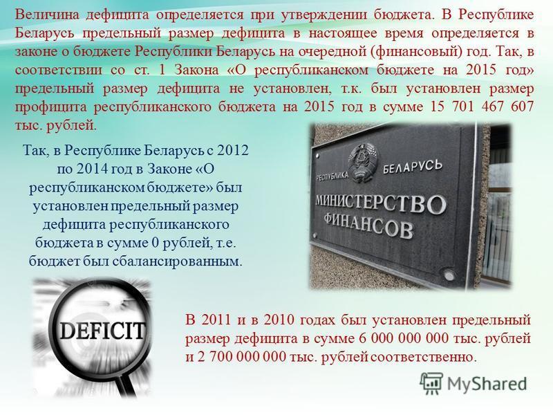 Величина дефицита определяется при утверждении бюджета. В Республике Беларусь предельный размер дефицита в настоящее время определяется в законе о бюджете Республики Беларусь на очередной (финансовый) год. Так, в соответствии со ст. 1 Закона «О респу