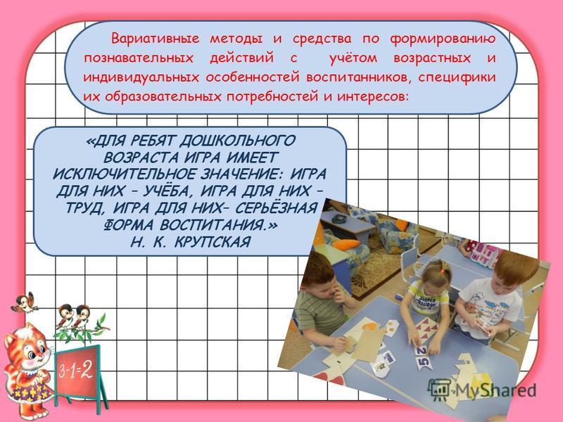 Вариативные методы и средства по формированию познавательных действий с учётом возрастных и индивидуальных особенностей воспитанников, специфики их образовательных потребностей и интересов: «ДЛЯ РЕБЯТ ДОШКОЛЬНОГО ВОЗРАСТА ИГРА ИМЕЕТ ИСКЛЮЧИТЕЛЬНОЕ ЗН