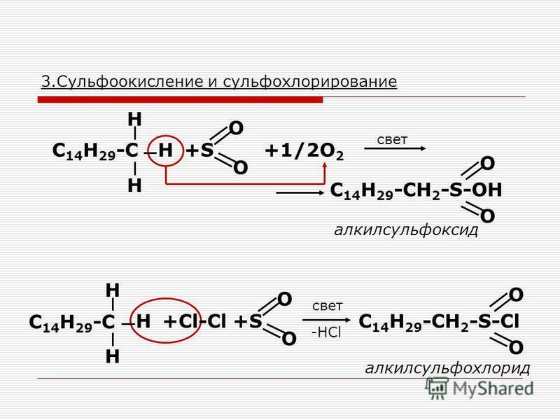 3. Сульфоокисление и сульфохлорирование С 14 Н 29 -С Н Н Н +S+S O O +1/2O 2 С 14 Н 29 -СH 2 -S-OH O O алкилсульфоксид С 14 Н 29 -С Н Н Н +Cl-Cl+S+S O O С 14 Н 29 -СH 2 -S-Cl O O -HCl свет алкилсульфохлорид свет