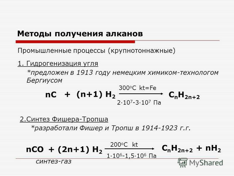 Методы получения алканов Промышленные процессы (крупнотоннажные) 1. Гидрогенизация угля *предложен в 1913 году немецким химиком-технологом Бергиусом nC + (n+1) H 2 300 о С 2·10 7 -3·10 7 Па kt=Fe C n H 2n+2 2. Синтез Фишера-Тропша nCO+ (2n+1) H 2 200