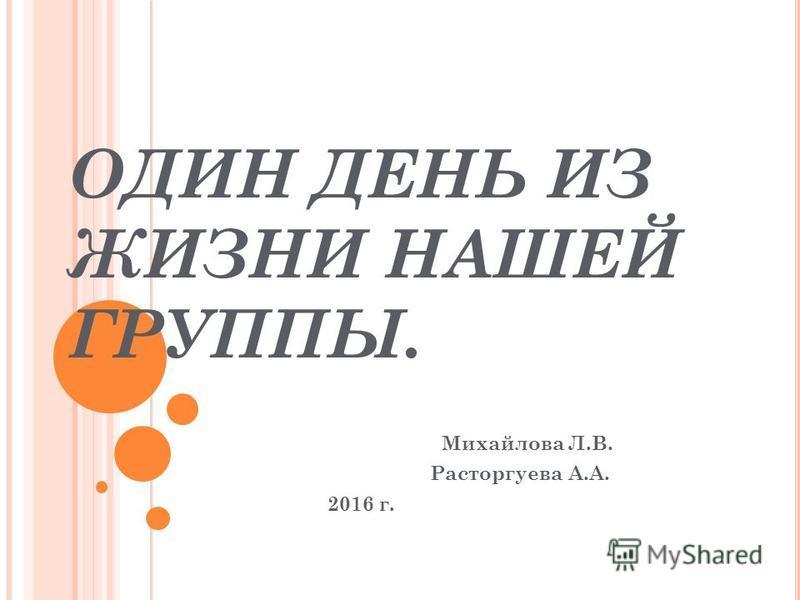 ОДИН ДЕНЬ ИЗ ЖИЗНИ НАШЕЙ ГРУППЫ. Михайлова Л.В. Расторгуева А.А. 2016 г.
