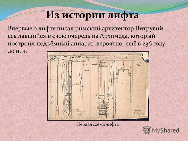 Из истории лифта Впервые о лифте писал римский архитектор Витрувий, ссылавшийся в свою очередь на Архимеда, который построил подъёмный аппарат, вероятно, ещё в 236 году до н. э. Первая схема лифта