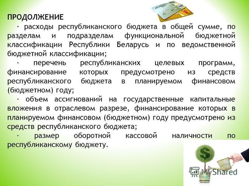 ПРОДОЛЖЕНИЕ · расходы республиканского бюджета в общей сумме, по разделам и подразделам функциональной бюджетной классификации Республики Беларусь и по ведомственной бюджетной классификации; · перечень республиканских целевых программ, финансирование