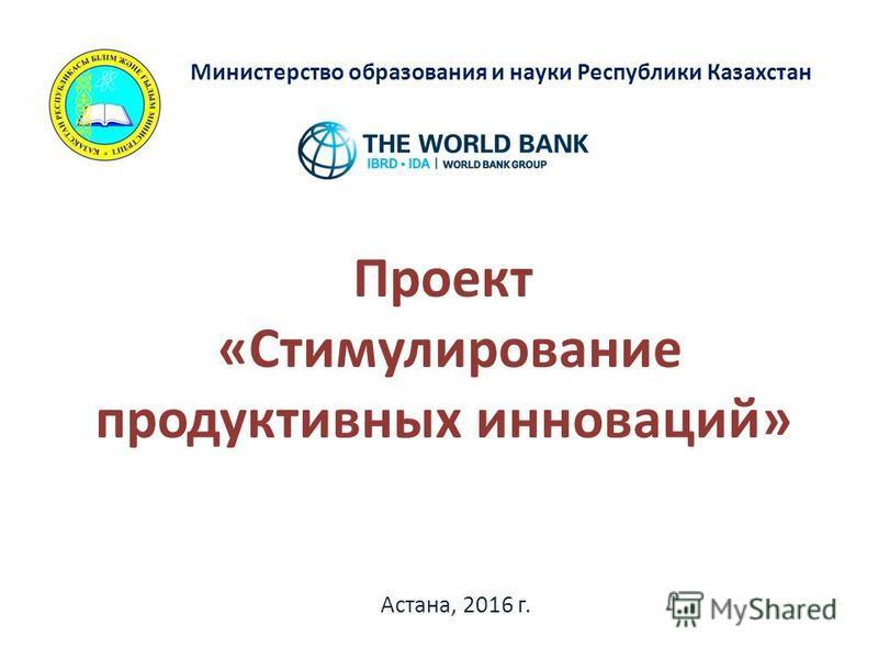 Проект «Стимулирование продуктивных инноваций» Астана, 2016 г. Министерство образования и науки Республики Казахстан