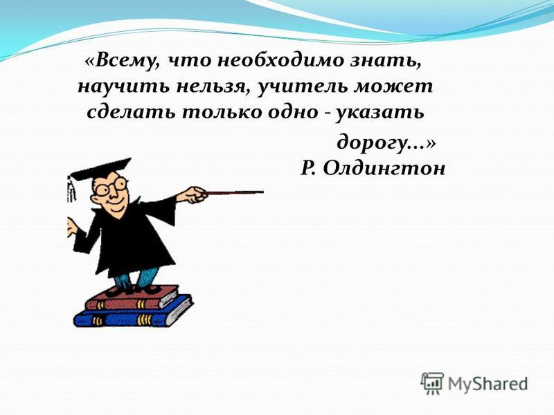 «Всему, что необходимо знать, научить нельзя, учитель может сделать только одно - указать дорогу...» Р. Олдингтон