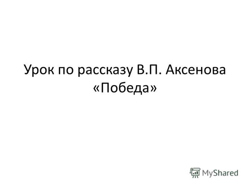 Урок по рассказу В.П. Аксенова «Победа»