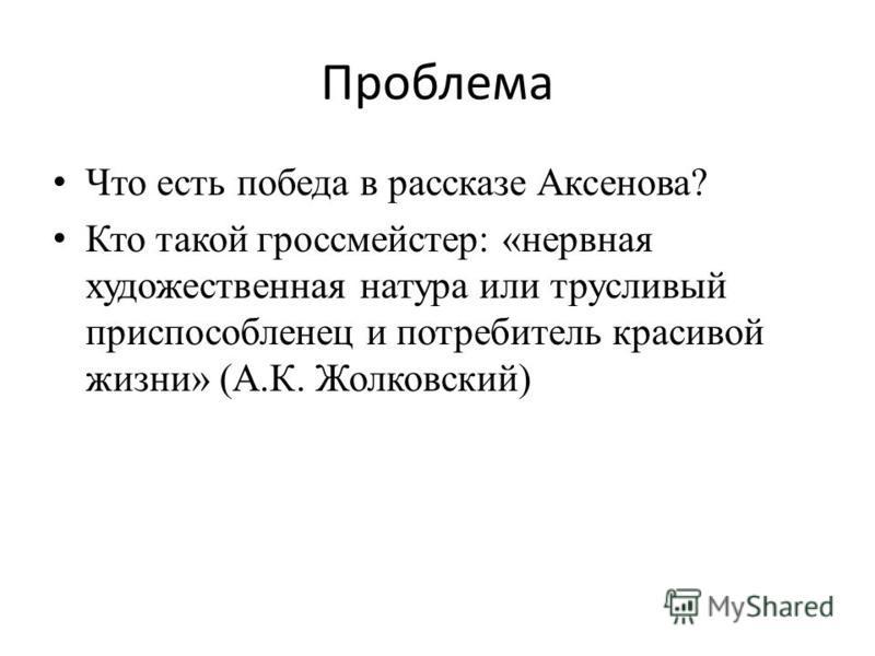Проблема Что есть победа в рассказе Аксенова? Кто такой гроссмейстер: «нервная художественная натура или трусливый приспособленец и потребитель красивой жизни» (А.К. Жолковский)