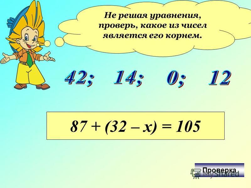Не решая уравнения, проверь, какое из чисел является его корнем. 87 + (32 – х) = 105 Проверка
