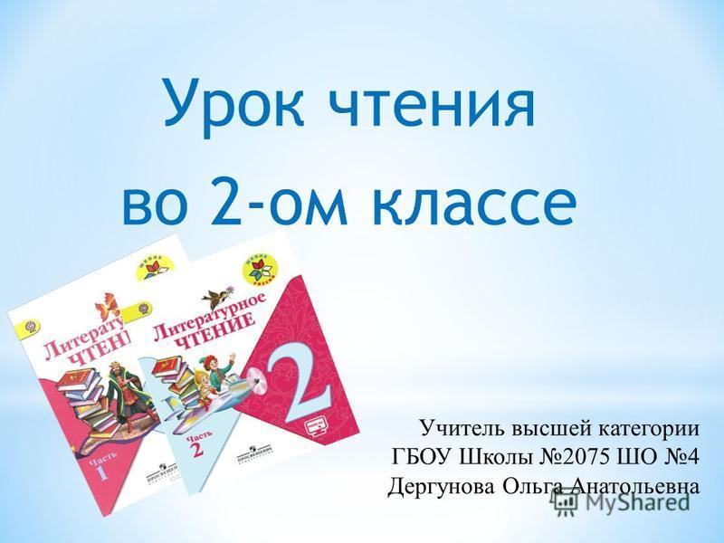 Урок чтения во 2-ом классе Учитель высшей категории ГБОУ Школы 2075 ШО 4 Дергунова Ольга Анатольевна