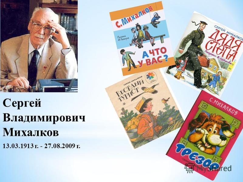 Сергей Владимирович Михалков 13.03.1913 г. - 27.08.2009 г.
