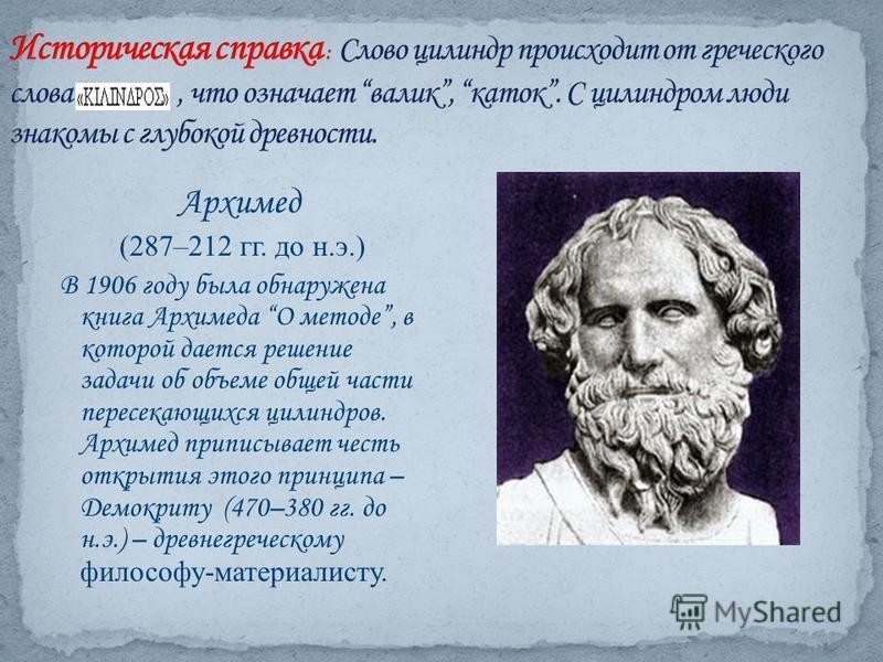 Архимед (287–212 гг. до н.э.) В 1906 году была обнаружена книга Архимеда О методе, в которой дается решение задачи об объеме общей части пересекающихся цилиндров. Архимед приписывает честь открытия этого принципа – Демокриту (470–380 гг. до н.э.) – д