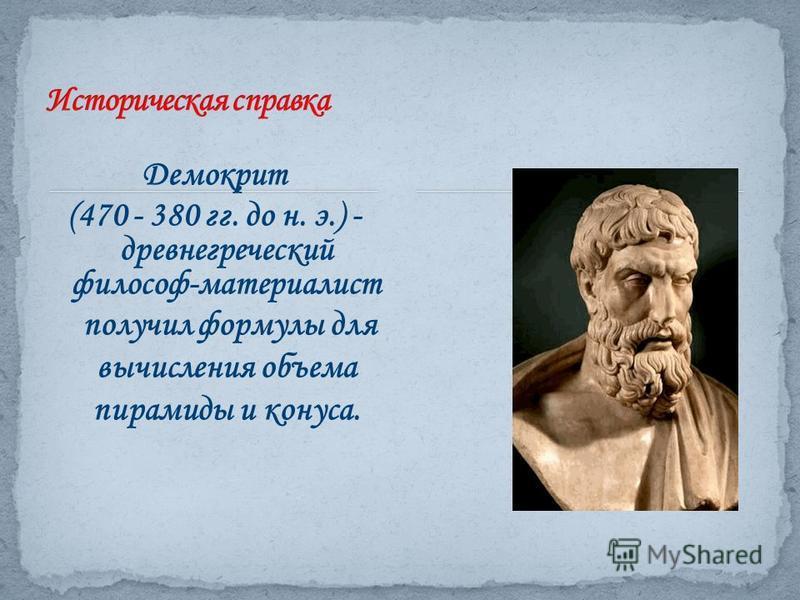 Демокрит (470 - 380 гг. до н. э.) - древнегреческий философ-материалист получил формулы для вычисления объема пирамиды и конуса.