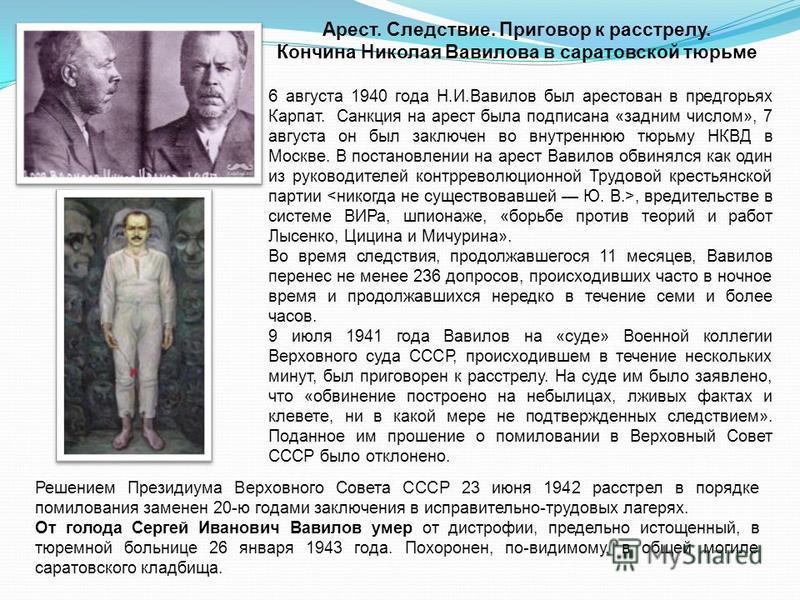 6 августа 1940 года Н.И.Вавилов был арестован в предгорьях Карпат. Санкция на арест была подписана «задним числом», 7 августа он был заключен во внутреннюю тюрьму НКВД в Москве. В постановлении на арест Вавилов обвинялся как один из руководителей кон
