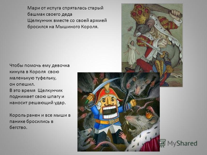 Мари от испуга спряталась старый башмак своего деда Щелкунчик вместе со своей армией бросился на Мышиного Короля. Чтобы помочь ему девочка кинула в Короля свою маленькую туфельку, он опешил. В это время Щелкунчик поднимает свою шпагу и наносит решающ