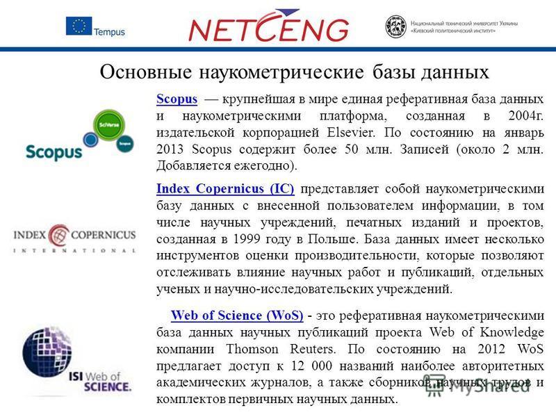Основные наукометрические базы данных ScopusScopus крупнейшая в мире единая реферативная база данных и наукометрическими платформа, созданная в 2004 г. издательской корпорацией Elsevier. По состоянию на январь 2013 Scopus содержит более 50 млн. Запис