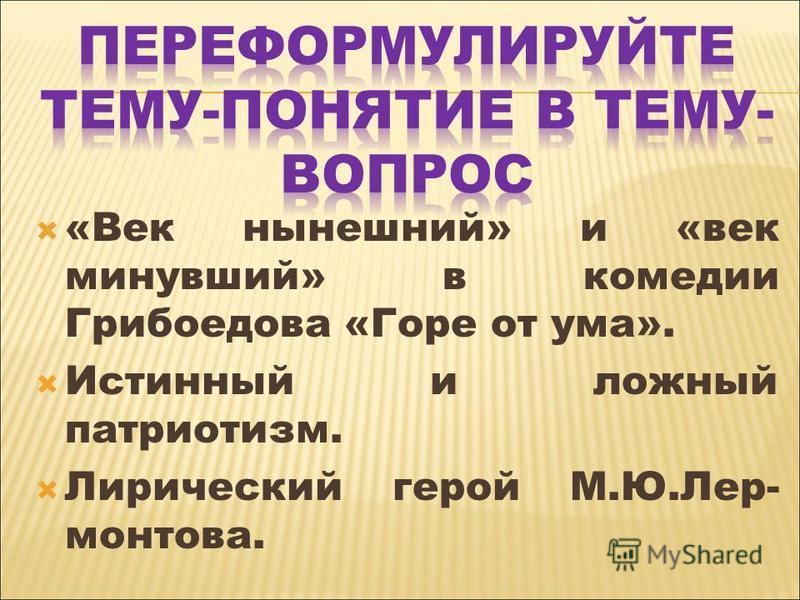 «Век нынешний» и «век минувший» в комедии Грибоедова «Горе от ума». Истинный и ложный патриотизм. Лирический герой М.Ю.Лер- ментова.
