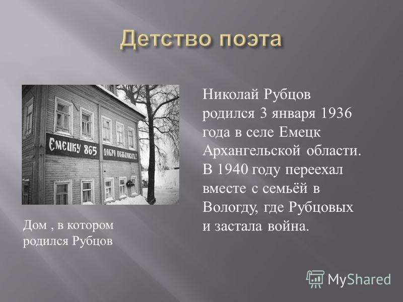 Дом, в котором родился Рубцов Николай Рубцов родился 3 января 1936 года в селе Емецк Архангельской области. В 1940 году переехал вместе с семьёй в Вологду, где Рубцовых и застала война.