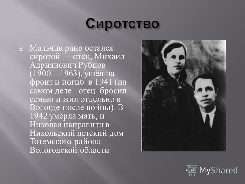 Мальчик рано остался сиротой отец, Михаил Адриянович Рубцов (19001963), ушёл на фронт и погиб в 1941 ( на самом деле отец бросил семью и жил отдельно в Вологде после войны ). В 1942 умерла мать, и Николая направили в Никольский детский дом Тотемского