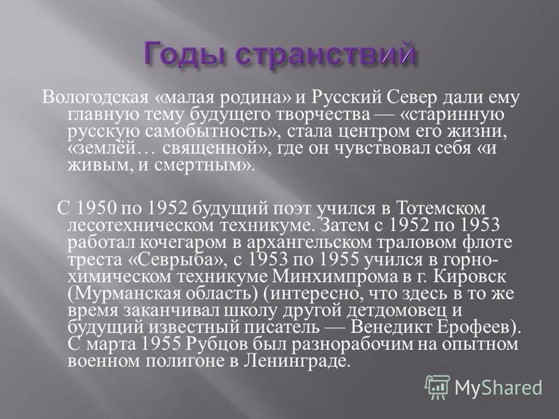 Вологодская « малая родина » и Русский Север дали ему главную тему будущего творчества « старинную русскую самобытность », стала центром его жизни, « землёй … священной », где он чувствовал себя « и живым, и смертным ». С 1950 по 1952 будущий поэт уч