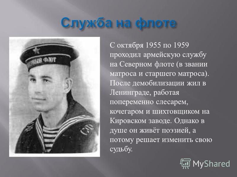 С октября 1955 по 1959 проходил армейскую службу на Северном флоте ( в звании матроса и старшего матроса ). После демобилизации жил в Ленинграде, работая попеременно слесарем, кочегаром и рихтовщиком на Кировском заводе. Однако в душе он живёт поэзие