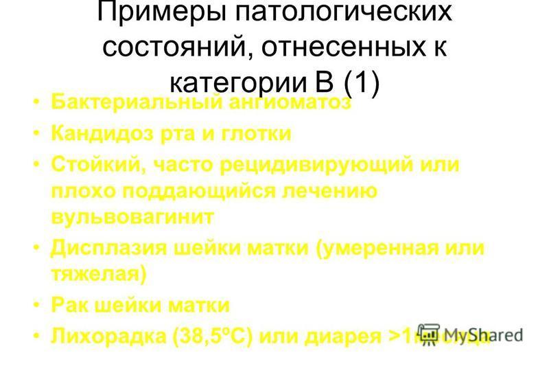 Примеры патологических состояний, отнесенных к категории В (1) Бактериальный ангиоматоз Кандидоз рта и глотки Стойкий, часто рецидивирующий или плохо поддающийся лечению вульвовагинит Дисплазия шейки матки (умеренная или тяжелая) Рак шейки матки Лихо