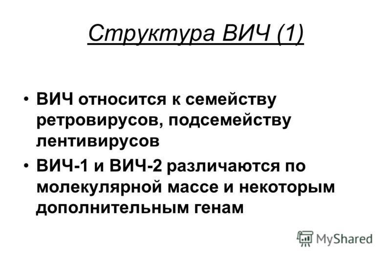 Структура ВИЧ (1) ВИЧ относится к семейству ретровирусов, подсемейству лентивирусов ВИЧ-1 и ВИЧ-2 различаются по молекулярной массе и некоторым дополнительным генам