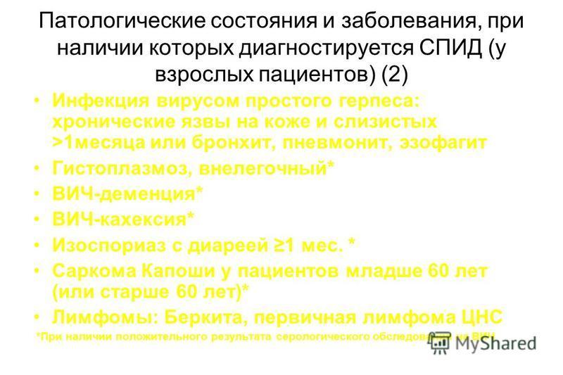 Патологические состояния и заболевания, при наличии которых диагностируется СПИД (у взрослых пациентов) (2) Инфекция вирусом простого герпеса: хронические язвы на коже и слизистых >1 месяца или бронхит, пневмонит, эзофагит Гистоплазмоз, внелегочный*