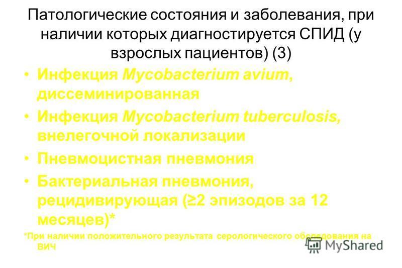Патологические состояния и заболевания, при наличии которых диагностируется СПИД (у взрослых пациентов) (3) Инфекция Mycobacterium avium, диссеминированная Инфекция Mycobacterium tuberculosis, внелегочной локализации Пневмоцистная пневмония Бактериал
