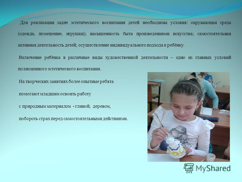 Для реализации задач эстетического воспитания детей необходимы условия: окружающая среда (одежда, помещение, игрушки); насыщенность быта произведениями искусства; самостоятельная активная деятельность детей; осуществление индивидуального подхода к ре