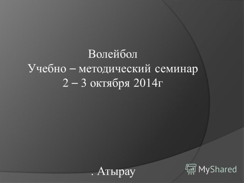Волейбол Учебно – методический семинар 2 – 3 октября 2014 г. Атырау