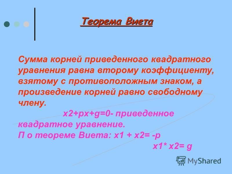 Теорема Виета Сумма корней приведенного квадратного уравнения равна второму коэффициенту, взятому с противоположным знаком, а произведение корней равно свободному члену. х 2+px+g=0- приведенное квадратное уравнение. П о теореме Виета: х 1 + х 2= -p х