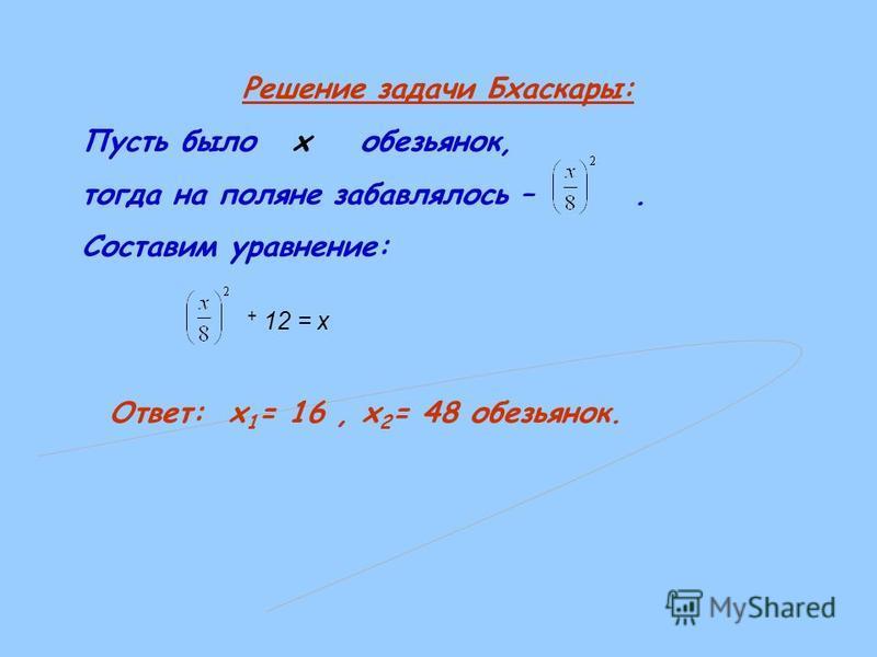 Решение задачи Бхаскары: Пусть было x обезьянок, тогда на поляне забавлялось –. Составим уравнение: + 12 = х Ответ: х 1 = 16, х 2 = 48 обезьянок.