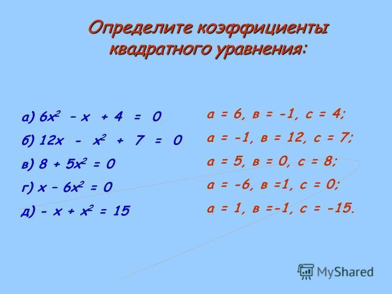 а) 6 х 2 – х + 4 = 0 б) 12 х - х 2 + 7 = 0 в) 8 + 5 х 2 = 0 г) х – 6 х 2 = 0 д) - х + х 2 = 15 а = 6, в = -1, с = 4; а = -1, в = 12, с = 7; а = 5, в = 0, с = 8; а = -6, в =1, с = 0; а = 1, в =-1, с = -15. Определите коэффициенты квадратного уравнения